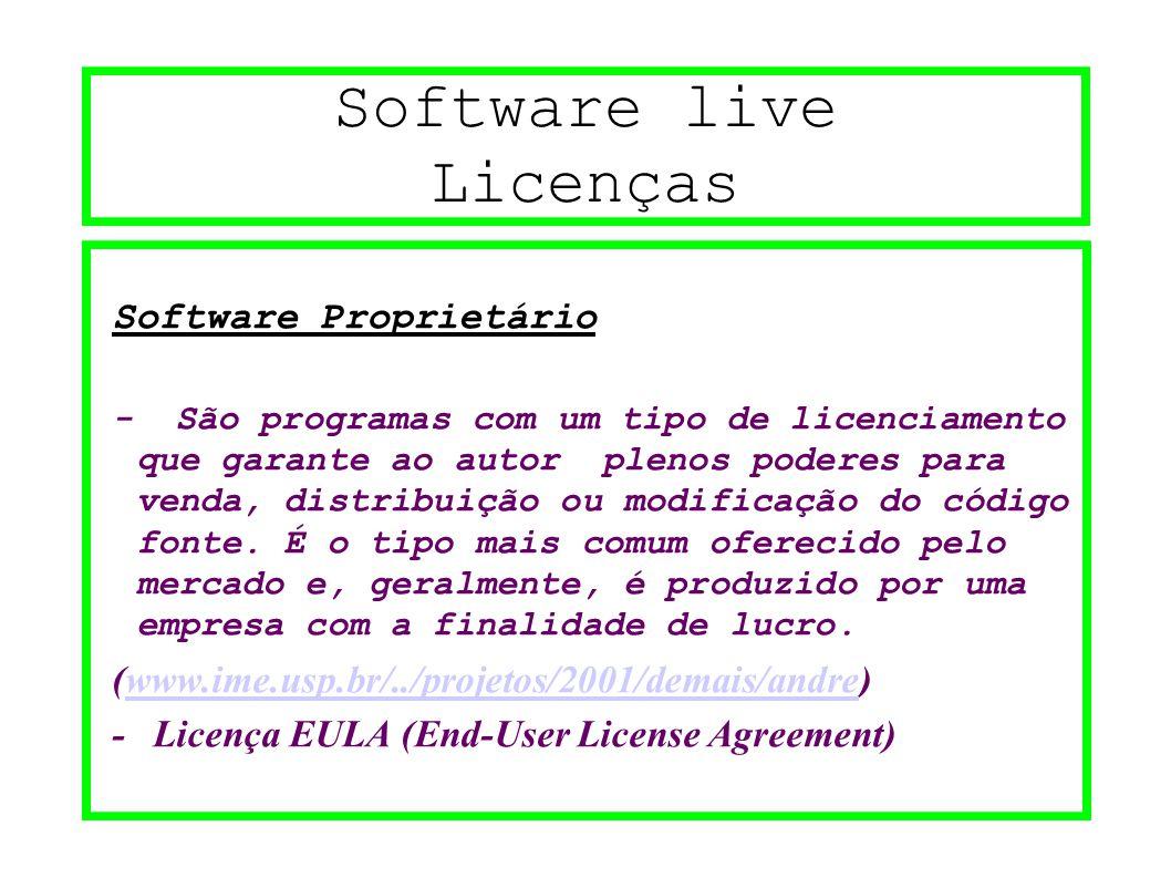 Software live Licenças Software Proprietário - São programas com um tipo de licenciamento que garante ao autor plenos poderes para venda, distribuição ou modificação do código fonte.