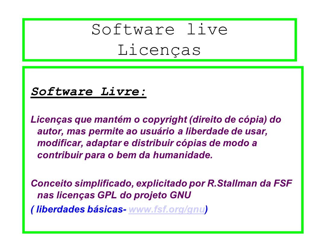 Software live Licenças Software Livre: Licenças que mantém o copyright (direito de cópia) do autor, mas permite ao usuário a liberdade de usar, modificar, adaptar e distribuir cópias de modo a contribuir para o bem da humanidade.