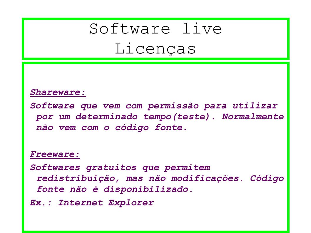Software live Licenças Shareware: Software que vem com permissão para utilizar por um determinado tempo(teste). Normalmente não vem com o código fonte