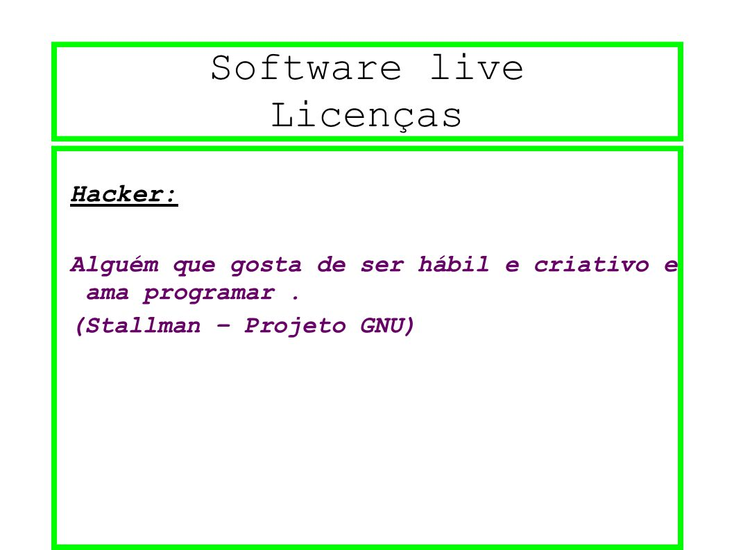 Software live Licenças Hacker: Alguém que gosta de ser hábil e criativo e ama programar. (Stallman – Projeto GNU)