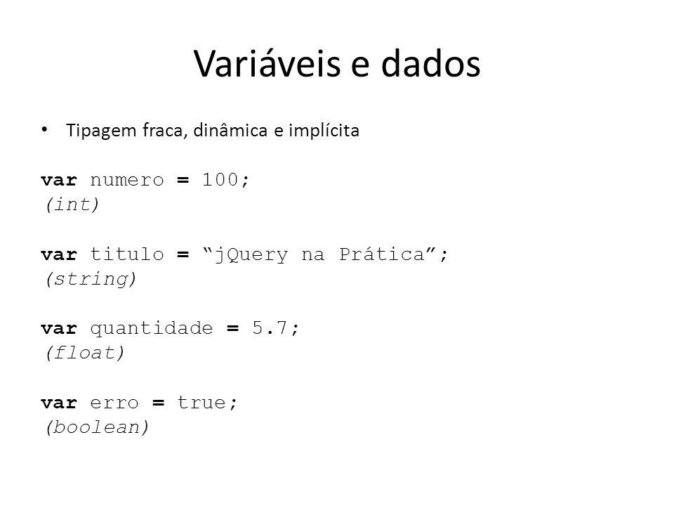 Variáveis e dados Tipagem fraca, dinâmica e implícita var numero = 100; (int) var titulo = jQuery na Prática ; (string) var quantidade = 5.7; (float) var erro = true; (boolean)