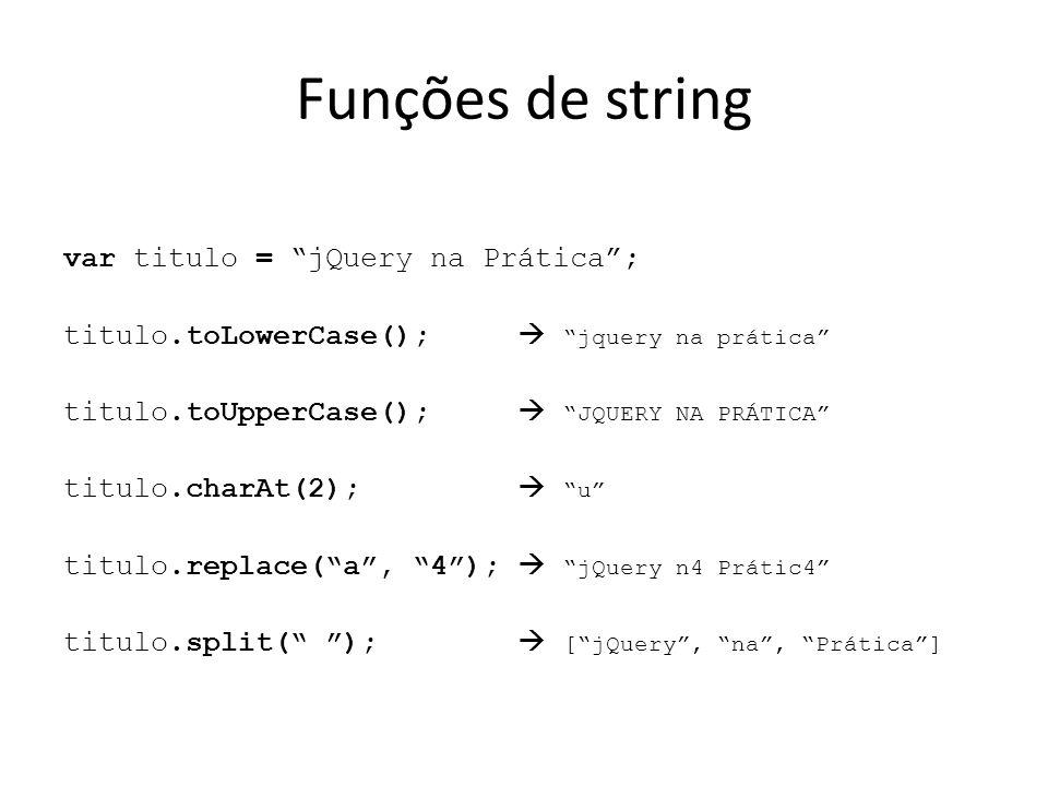 Funções de string var titulo = jQuery na Prática ; titulo.toLowerCase();  jquery na prática titulo.toUpperCase();  JQUERY NA PRÁTICA titulo.charAt(2);  u titulo.replace( a , 4 );  jQuery n4 Prátic4 titulo.split( );  [ jQuery , na , Prática ]