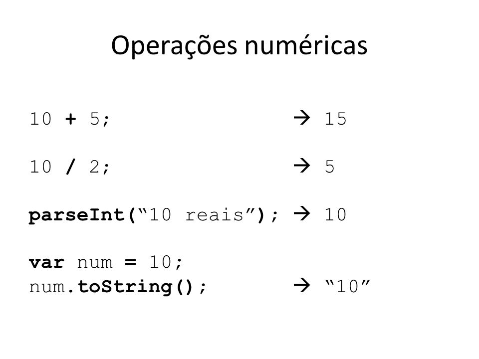 "Operações numéricas 10 + 5;  15 10 / 2;  5 parseInt(""10 reais"");  10 var num = 10; num.toString();  ""10"""