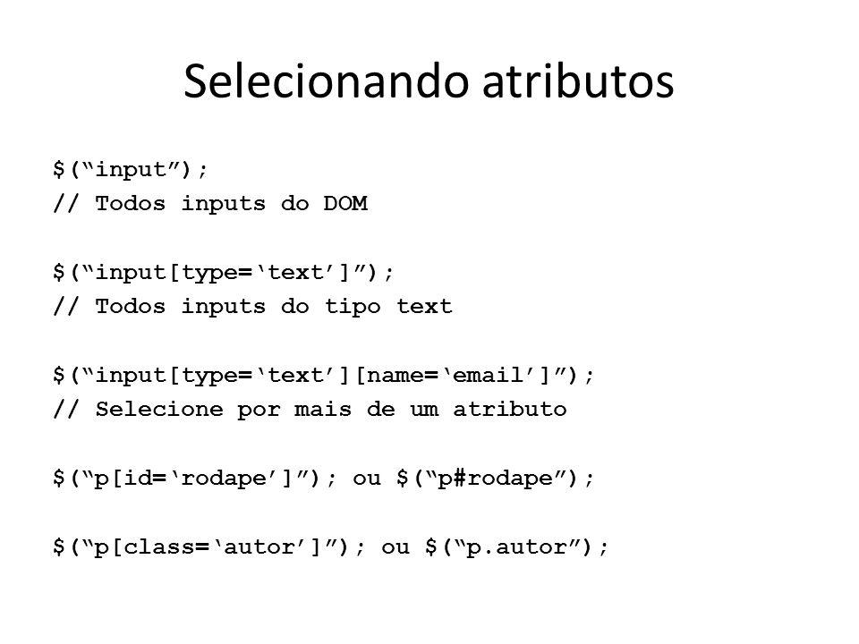 Selecionando atributos $( input ); // Todos inputs do DOM $( input[type='text'] ); // Todos inputs do tipo text $( input[type='text'][name='email'] ); // Selecione por mais de um atributo $( p[id='rodape'] ); ou $( p#rodape ); $( p[class='autor'] ); ou $( p.autor );