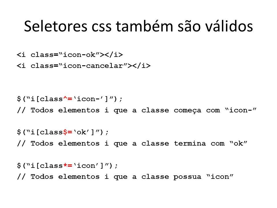 Seletores css também são válidos $( i[class^='icon-'] ); // Todos elementos i que a classe começa com icon- $( i[class$='ok'] ); // Todos elementos i que a classe termina com ok $( i[class*='icon'] ); // Todos elementos i que a classe possua icon