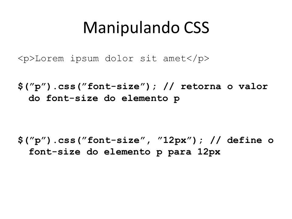 Lorem ipsum dolor sit amet $( p ).css( font-size ); // retorna o valor do font-size do elemento p $( p ).css( font-size , 12px ); // define o font-size do elemento p para 12px