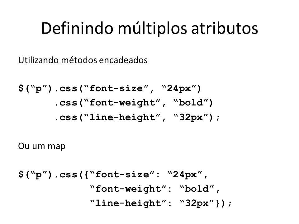 Definindo múltiplos atributos Utilizando métodos encadeados $( p ).css( font-size , 24px ).css( font-weight , bold ).css( line-height , 32px ); Ou um map $( p ).css({ font-size : 24px , font-weight : bold , line-height : 32px });