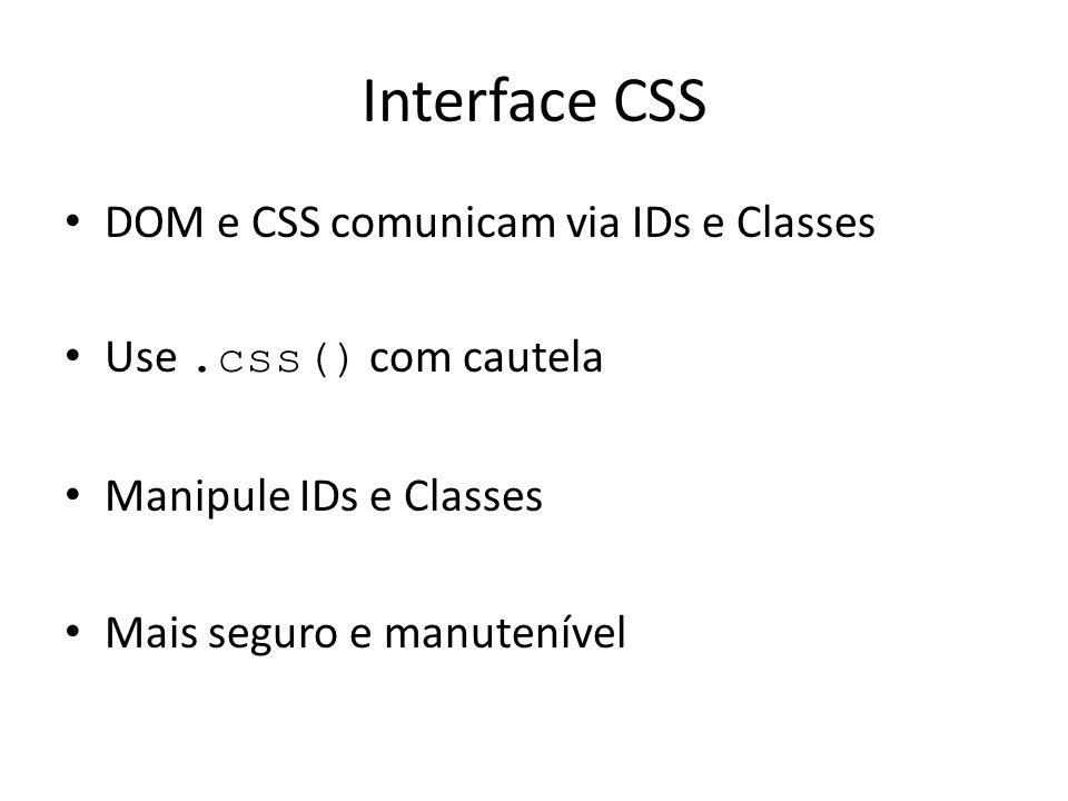 Interface CSS DOM e CSS comunicam via IDs e Classes Use.css() com cautela Manipule IDs e Classes Mais seguro e manutenível