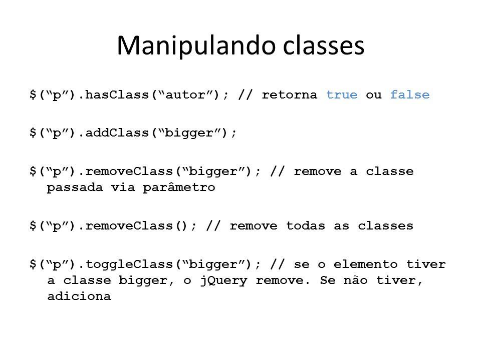 Manipulando classes $( p ).hasClass( autor ); // retorna true ou false $( p ).addClass( bigger ); $( p ).removeClass( bigger ); // remove a classe passada via parâmetro $( p ).removeClass(); // remove todas as classes $( p ).toggleClass( bigger ); // se o elemento tiver a classe bigger, o jQuery remove.