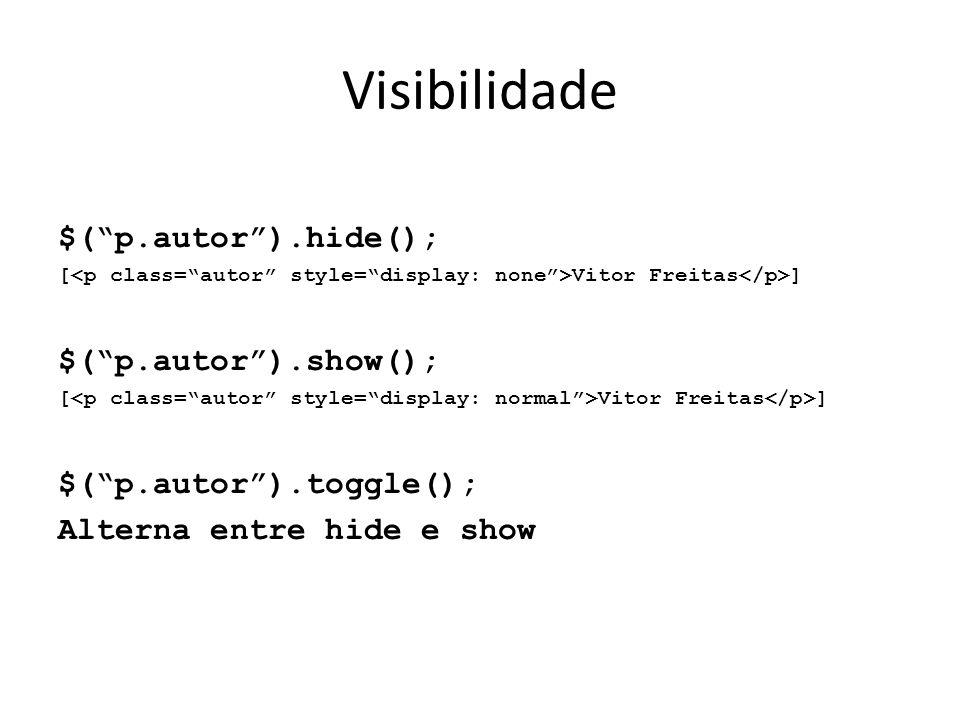 Visibilidade $( p.autor ).hide(); [ Vitor Freitas ] $( p.autor ).show(); [ Vitor Freitas ] $( p.autor ).toggle(); Alterna entre hide e show