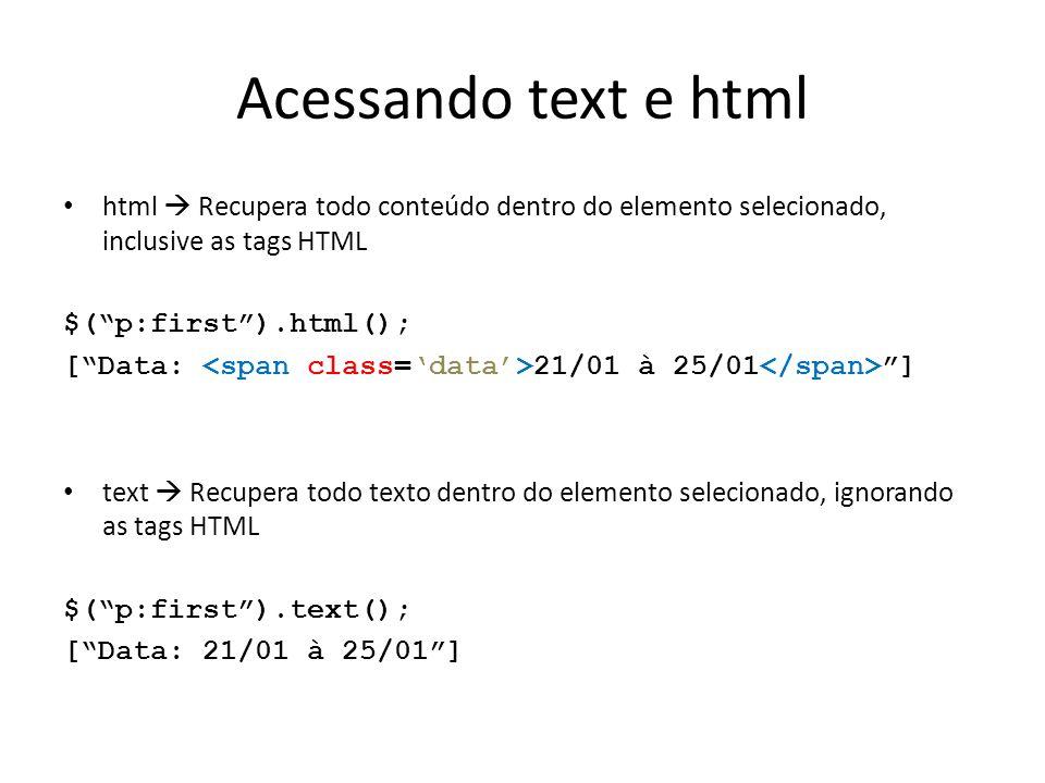 Acessando text e html html  Recupera todo conteúdo dentro do elemento selecionado, inclusive as tags HTML $( p:first ).html(); [ Data: 21/01 à 25/01 ] text  Recupera todo texto dentro do elemento selecionado, ignorando as tags HTML $( p:first ).text(); [ Data: 21/01 à 25/01 ]