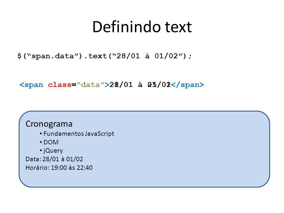 Definindo text $( span.data ).text( 28/01 à 01/02 ); 21/01 à 25/01 28/01 à 01/02 Cronograma Fundamentos JavaScript DOM jQuery Data: 21/01 à 25/01 Horário: 19:00 às 22:40 Cronograma Fundamentos JavaScript DOM jQuery Data: 28/01 à 01/02 Horário: 19:00 às 22:40