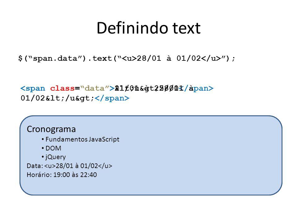 Definindo text $( span.data ).text( 28/01 à 01/02 ); 21/01 à 25/01 <u>28/01 à 01/02</u> Cronograma Fundamentos JavaScript DOM jQuery Data: 21/01 à 25/01 Horário: 19:00 às 22:40 Cronograma Fundamentos JavaScript DOM jQuery Data: 28/01 à 01/02 Horário: 19:00 às 22:40