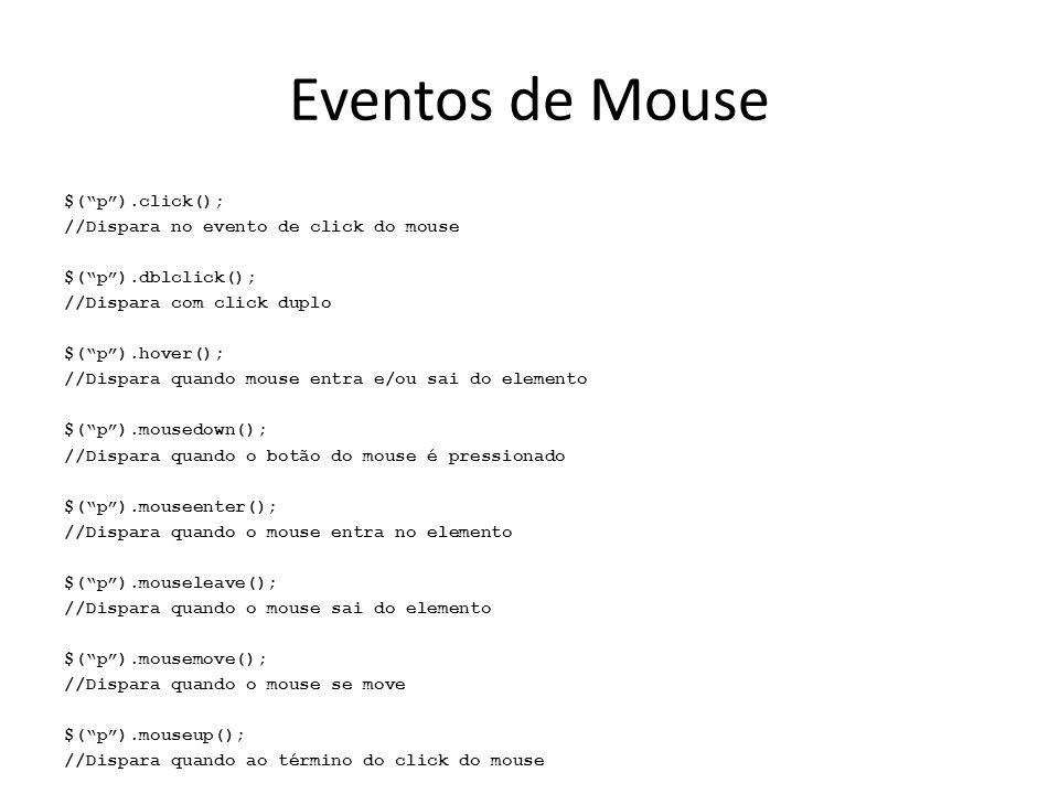 Eventos de Mouse $( p ).click(); //Dispara no evento de click do mouse $( p ).dblclick(); //Dispara com click duplo $( p ).hover(); //Dispara quando mouse entra e/ou sai do elemento $( p ).mousedown(); //Dispara quando o botão do mouse é pressionado $( p ).mouseenter(); //Dispara quando o mouse entra no elemento $( p ).mouseleave(); //Dispara quando o mouse sai do elemento $( p ).mousemove(); //Dispara quando o mouse se move $( p ).mouseup(); //Dispara quando ao término do click do mouse