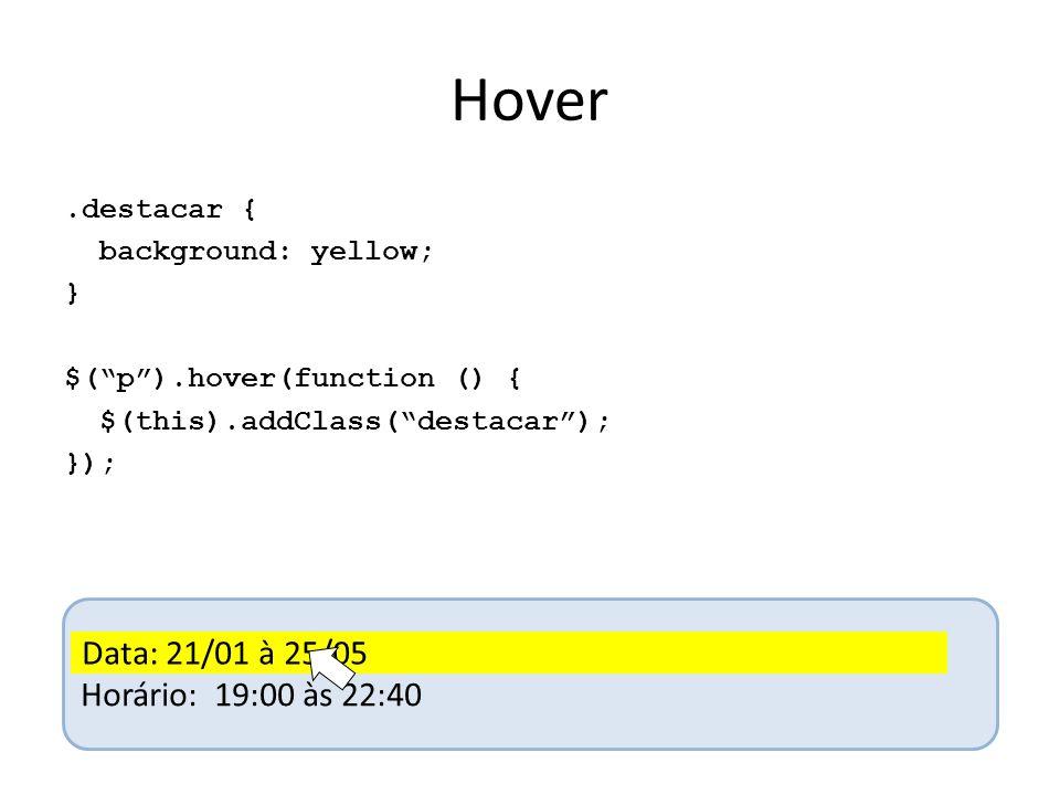 Hover.destacar { background: yellow; } $( p ).hover(function () { $(this).addClass( destacar ); }); Data: 21/01 à 25/05 Horário: 19:00 às 22:40 Data: 21/01 à 25/05