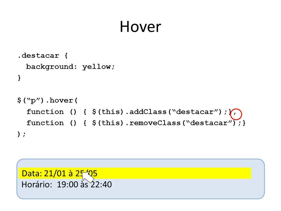 Hover.destacar { background: yellow; } $( p ).hover( function () { $(this).addClass( destacar );}, function () { $(this).removeClass( destacar );} ); Data: 21/01 à 25/05 Horário: 19:00 às 22:40 Data: 21/01 à 25/05