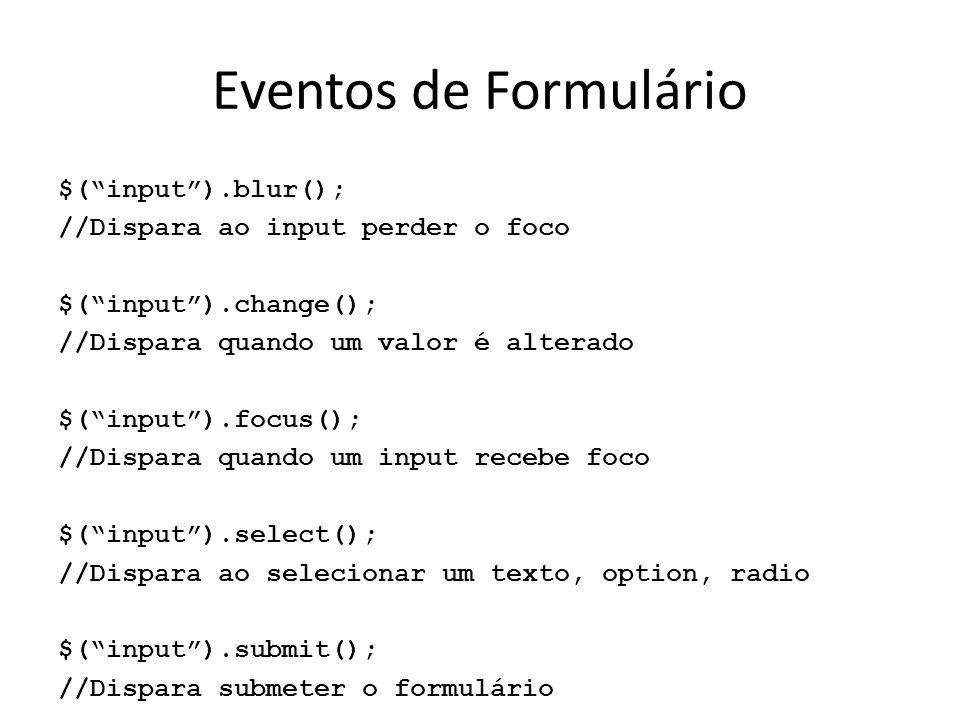 Eventos de Formulário $( input ).blur(); //Dispara ao input perder o foco $( input ).change(); //Dispara quando um valor é alterado $( input ).focus(); //Dispara quando um input recebe foco $( input ).select(); //Dispara ao selecionar um texto, option, radio $( input ).submit(); //Dispara submeter o formulário