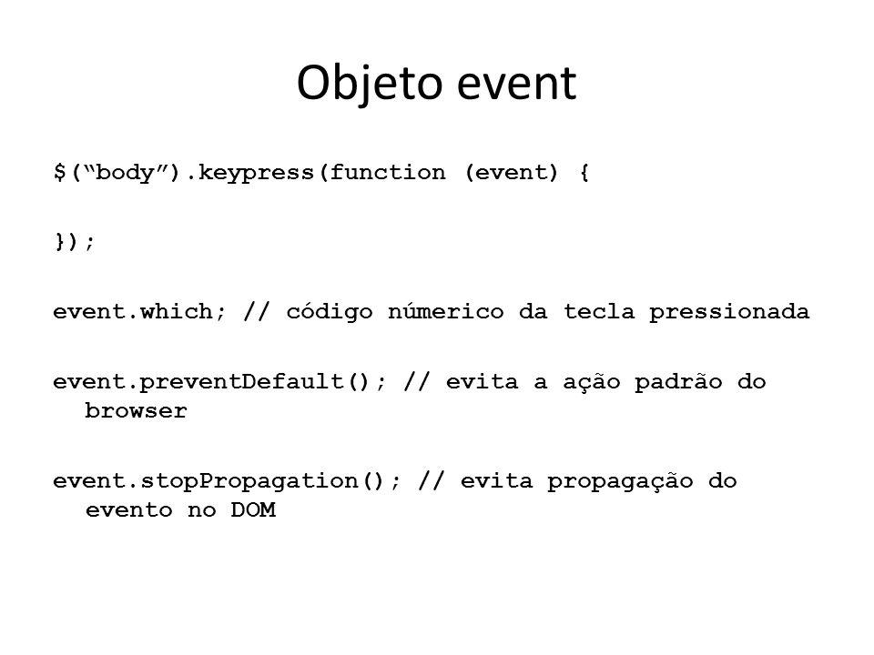 Objeto event $( body ).keypress(function (event) { }); event.which; // código númerico da tecla pressionada event.preventDefault(); // evita a ação padrão do browser event.stopPropagation(); // evita propagação do evento no DOM