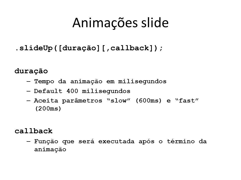 Animações slide.slideUp([duração][,callback]); duração – Tempo da animação em milisegundos – Default 400 milisegundos – Aceita parâmetros slow (600ms) e fast (200ms) callback – Função que será executada após o término da animação