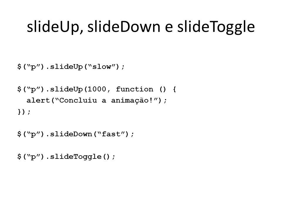 "slideUp, slideDown e slideToggle $(""p"").slideUp(""slow""); $(""p"").slideUp(1000, function () { alert(""Concluiu a animação!""); }); $(""p"").slideDown(""fast"""