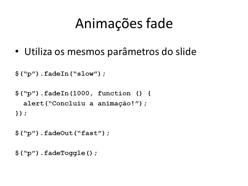 Animações fade Utiliza os mesmos parâmetros do slide $( p ).fadeIn( slow ); $( p ).fadeIn(1000, function () { alert( Concluiu a animação! ); }); $( p ).fadeOut( fast ); $( p ).fadeToggle();