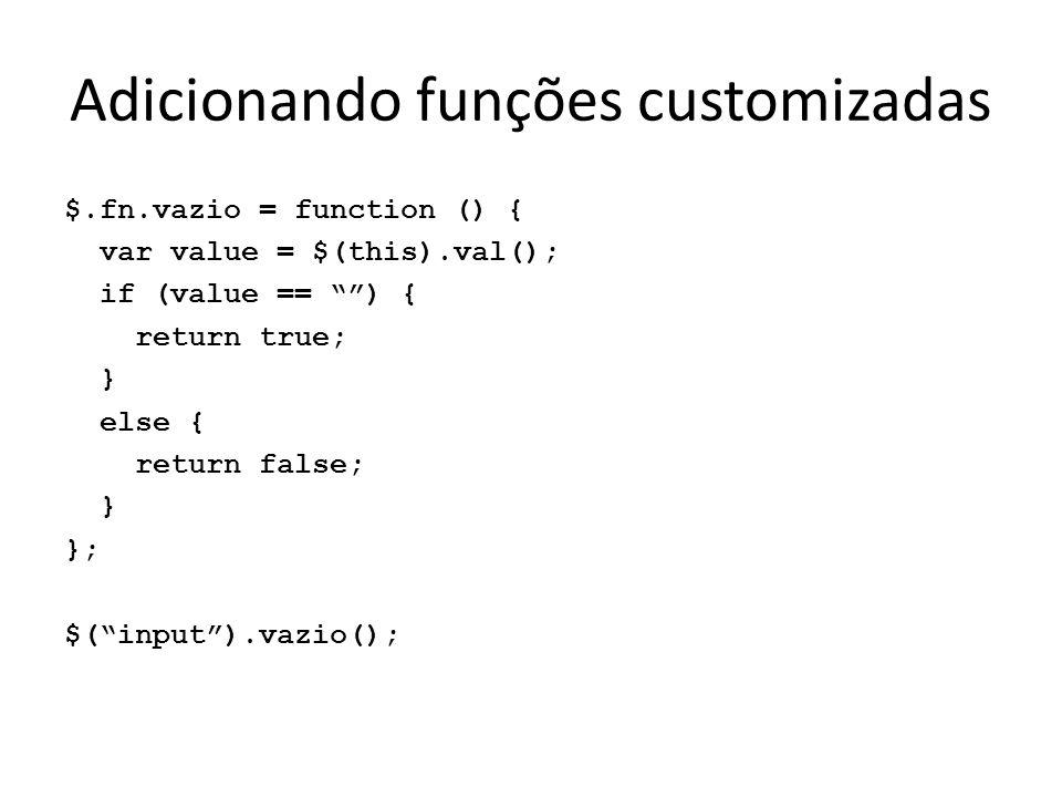 Adicionando funções customizadas $.fn.vazio = function () { var value = $(this).val(); if (value == ) { return true; } else { return false; } }; $( input ).vazio();