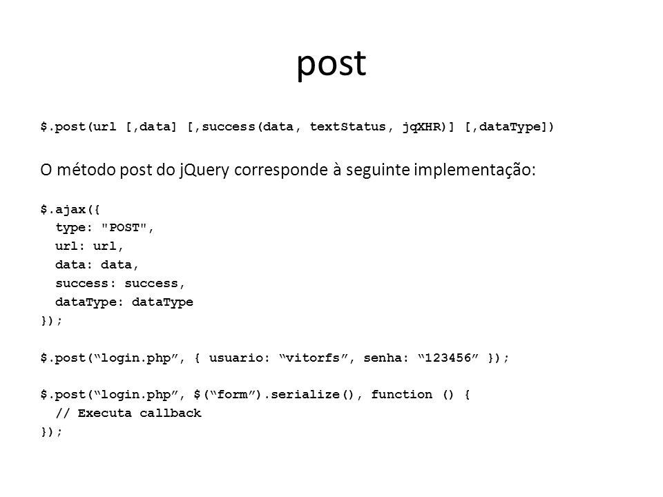 post $.post(url [,data] [,success(data, textStatus, jqXHR)] [,dataType]) O método post do jQuery corresponde à seguinte implementação: $.ajax({ type: