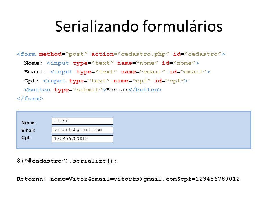 Serializando formulários Nome: Email: Cpf: Enviar $( #cadastro ).serialize(); Retorna: nome=Vitor&email=vitorfs@gmail.com&cpf=123456789012 Vitor vitorfs@gmail.com 123456789012 Nome: Email: Cpf: