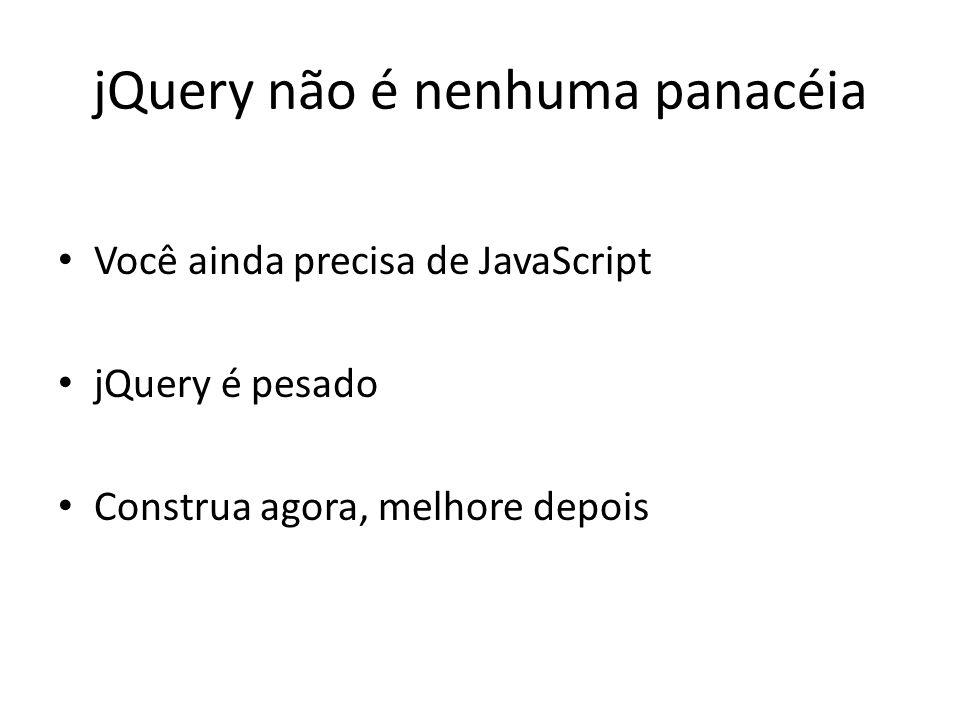jQuery não é nenhuma panacéia Você ainda precisa de JavaScript jQuery é pesado Construa agora, melhore depois