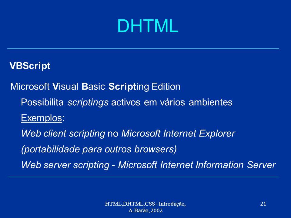 HTML,DHTML,CSS - Introdução, A.Barão, 2002 21 DHTML VBScript Microsoft Visual Basic Scripting Edition Possibilita scriptings activos em vários ambientes Exemplos: Web client scripting no Microsoft Internet Explorer (portabilidade para outros browsers) Web server scripting - Microsoft Internet Information Server