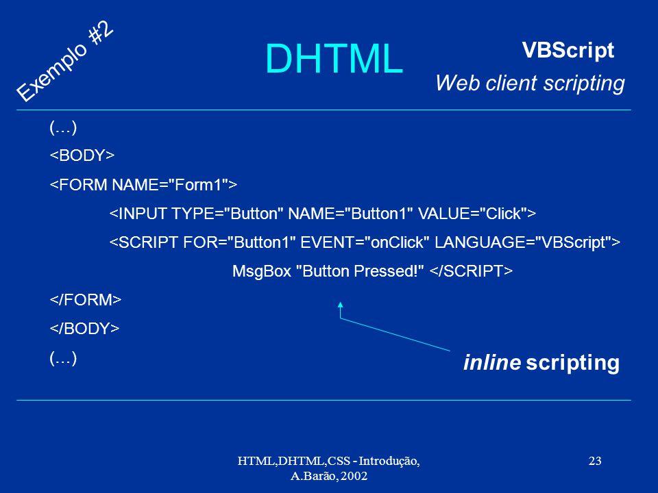 HTML,DHTML,CSS - Introdução, A.Barão, 2002 23 DHTML VBScript Web client scripting Exemplo #2 (…) MsgBox Button Pressed! (…) inline scripting