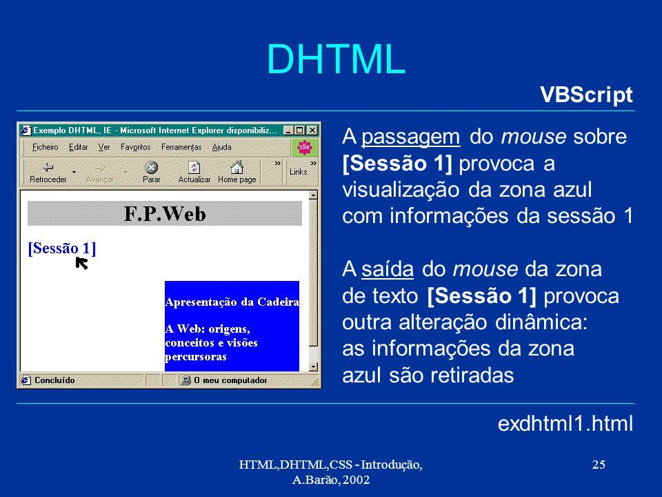 HTML,DHTML,CSS - Introdução, A.Barão, 2002 25 DHTML VBScript exdhtml1.html A passagem do mouse sobre [Sessão 1] provoca a visualização da zona azul com informações da sessão 1 A saída do mouse da zona de texto [Sessão 1] provoca outra alteração dinâmica: as informações da zona azul são retiradas