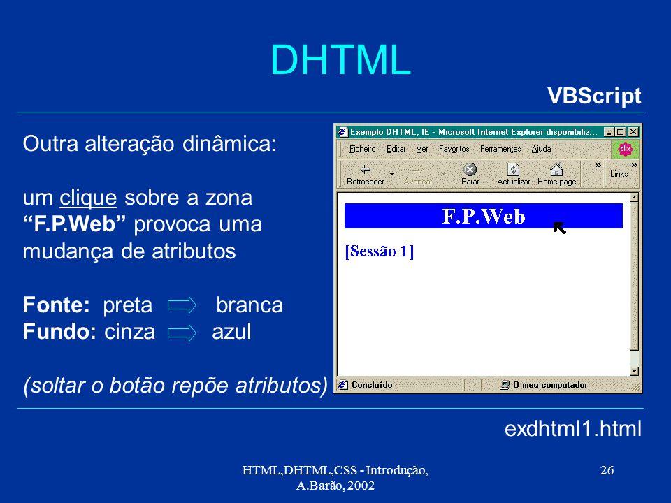 HTML,DHTML,CSS - Introdução, A.Barão, 2002 26 DHTML VBScript exdhtml1.html Outra alteração dinâmica: um clique sobre a zona F.P.Web provoca uma mudança de atributos Fonte: preta branca Fundo: cinza azul (soltar o botão repõe atributos)