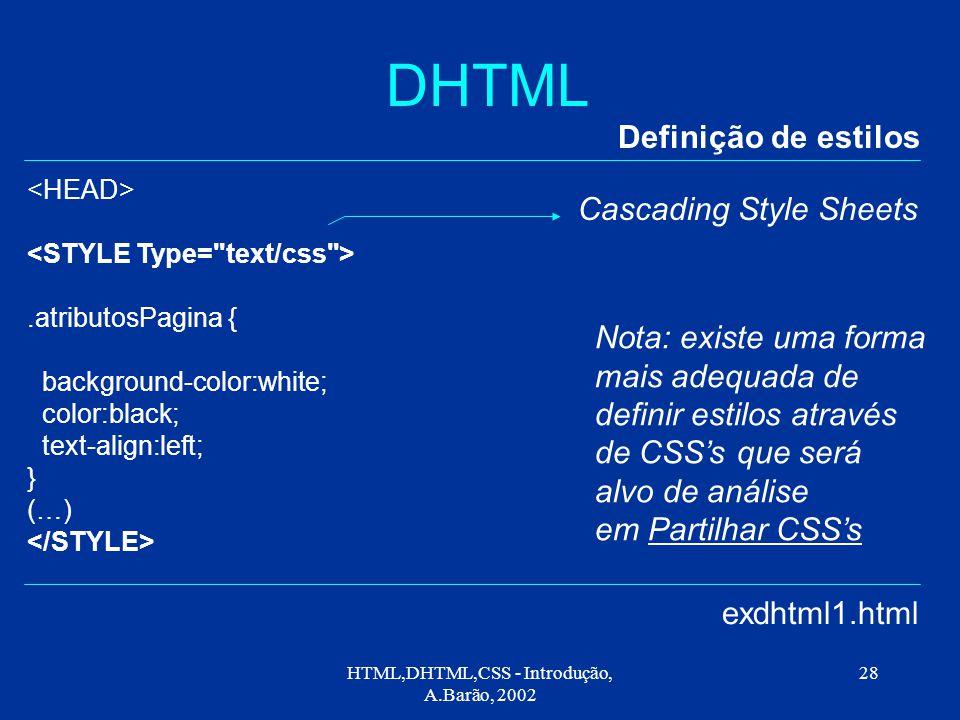 HTML,DHTML,CSS - Introdução, A.Barão, 2002 28 DHTML Definição de estilos exdhtml1.html.atributosPagina { background-color:white; color:black; text-align:left; } (…) Cascading Style Sheets Nota: existe uma forma mais adequada de definir estilos através de CSS's que será alvo de análise em Partilhar CSS's