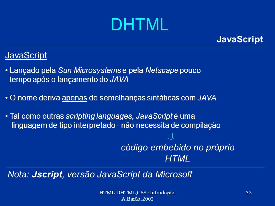 HTML,DHTML,CSS - Introdução, A.Barão, 2002 32 DHTML JavaScript Lançado pela Sun Microsystems e pela Netscape pouco tempo após o lançamento do JAVA O nome deriva apenas de semelhanças sintáticas com JAVA Tal como outras scripting languages, JavaScript é uma linguagem de tipo interpretado - não necessita de compilação código embebido no próprio HTML JavaScript Nota: Jscript, versão JavaScript da Microsoft