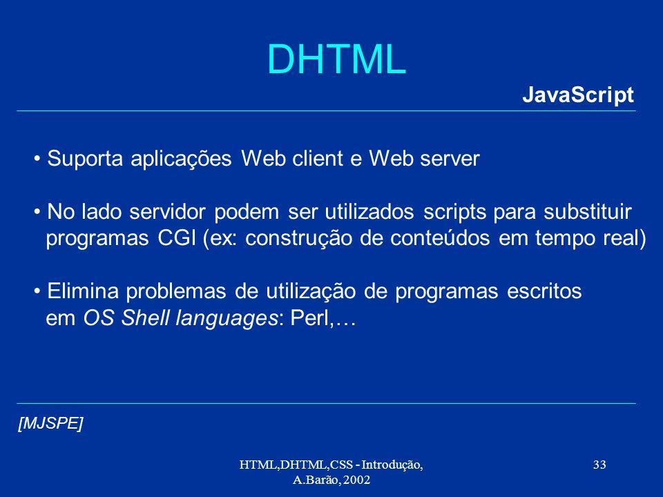 HTML,DHTML,CSS - Introdução, A.Barão, 2002 33 DHTML JavaScript Suporta aplicações Web client e Web server No lado servidor podem ser utilizados scripts para substituir programas CGI (ex: construção de conteúdos em tempo real) Elimina problemas de utilização de programas escritos em OS Shell languages: Perl,… [MJSPE]