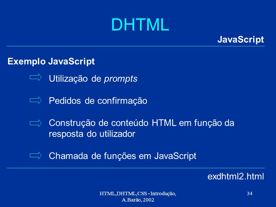 HTML,DHTML,CSS - Introdução, A.Barão, 2002 34 DHTML JavaScript exdhtml2.html Exemplo JavaScript Utilização de prompts Pedidos de confirmação Construção de conteúdo HTML em função da resposta do utilizador Chamada de funções em JavaScript
