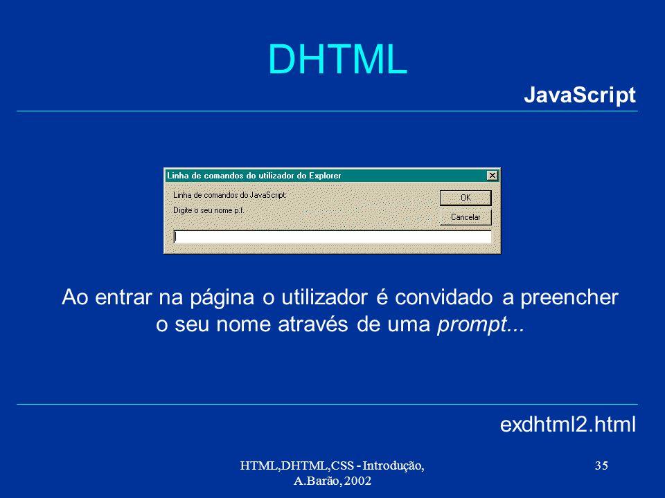 HTML,DHTML,CSS - Introdução, A.Barão, 2002 35 DHTML JavaScript exdhtml2.html Ao entrar na página o utilizador é convidado a preencher o seu nome através de uma prompt...