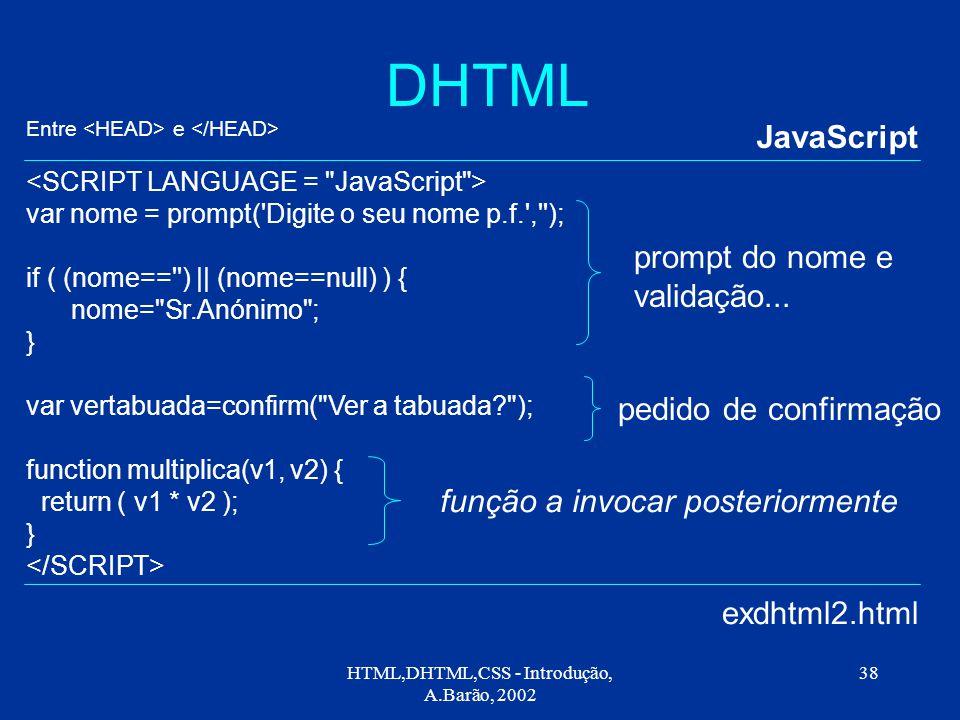 HTML,DHTML,CSS - Introdução, A.Barão, 2002 38 DHTML JavaScript exdhtml2.html var nome = prompt( Digite o seu nome p.f. , ); if ( (nome== ) || (nome==null) ) { nome= Sr.Anónimo ; } var vertabuada=confirm( Ver a tabuada ); function multiplica(v1, v2) { return ( v1 * v2 ); } função a invocar posteriormente prompt do nome e validação...