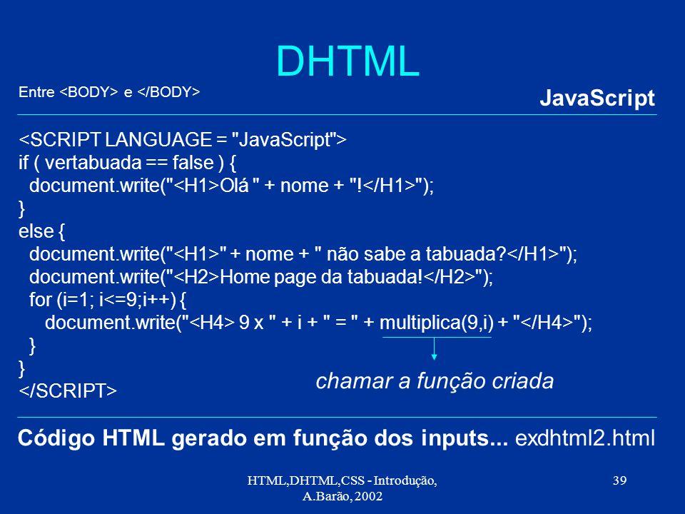 HTML,DHTML,CSS - Introdução, A.Barão, 2002 39 DHTML JavaScript exdhtml2.html if ( vertabuada == false ) { document.write( Olá + nome + .