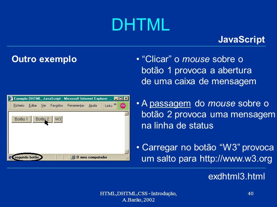 HTML,DHTML,CSS - Introdução, A.Barão, 2002 40 DHTML JavaScript exdhtml3.html Clicar o mouse sobre o botão 1 provoca a abertura de uma caixa de mensagem A passagem do mouse sobre o botão 2 provoca uma mensagem na linha de status Carregar no botão W3 provoca um salto para http://www.w3.org Outro exemplo