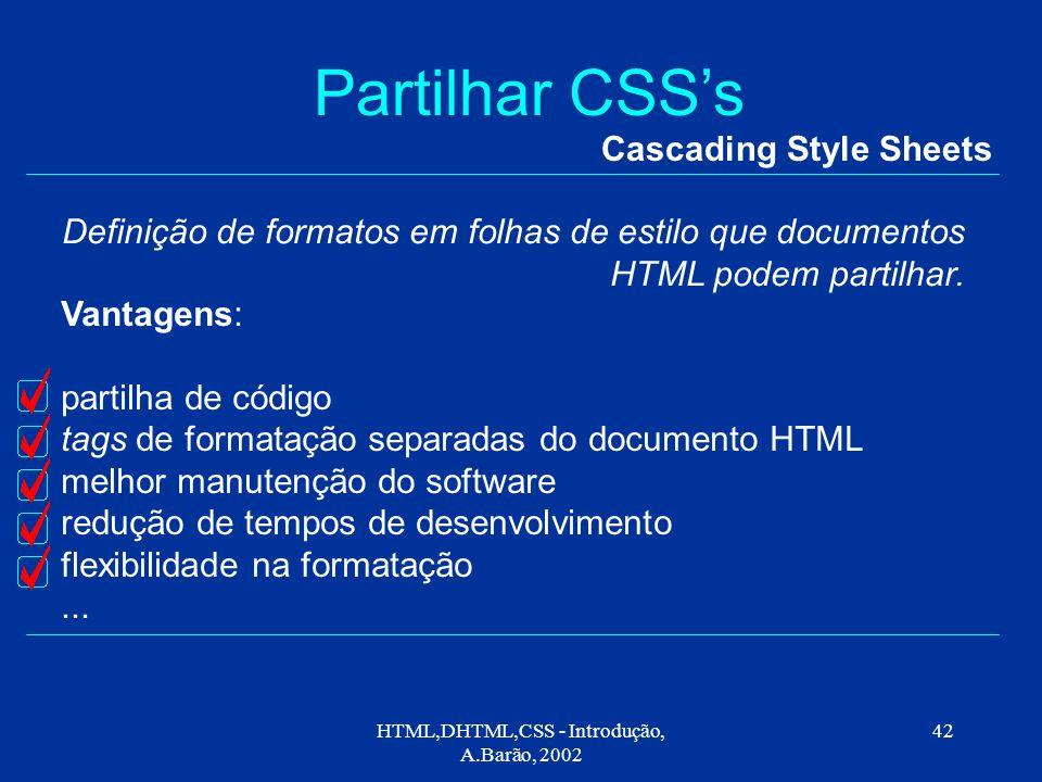HTML,DHTML,CSS - Introdução, A.Barão, 2002 42 Partilhar CSS's Cascading Style Sheets Definição de formatos em folhas de estilo que documentos HTML podem partilhar.