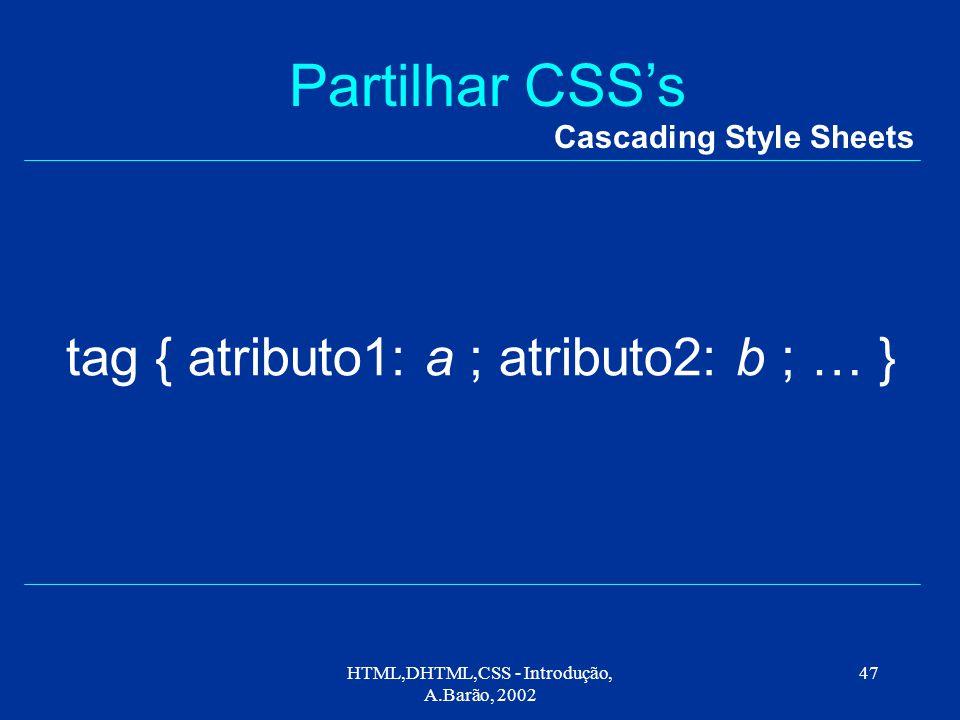 HTML,DHTML,CSS - Introdução, A.Barão, 2002 47 Partilhar CSS's Cascading Style Sheets tag { atributo1: a ; atributo2: b ; … }