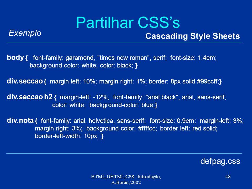 HTML,DHTML,CSS - Introdução, A.Barão, 2002 48 Partilhar CSS's Cascading Style Sheets defpag.css body { font-family: garamond,