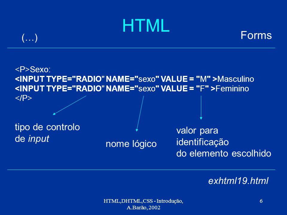 HTML,DHTML,CSS - Introdução, A.Barão, 2002 6 HTML Forms (…) exhtml19.html Sexo: Masculino Feminino tipo de controlo de input nome lógico valor para identificação do elemento escolhido