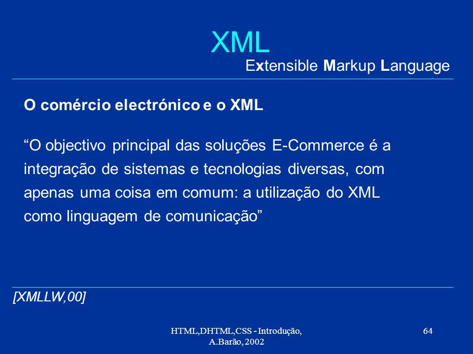 HTML,DHTML,CSS - Introdução, A.Barão, 2002 64 XML Extensible Markup Language [XMLLW,00] O comércio electrónico e o XML O objectivo principal das soluções E-Commerce é a integração de sistemas e tecnologias diversas, com apenas uma coisa em comum: a utilização do XML como linguagem de comunicação