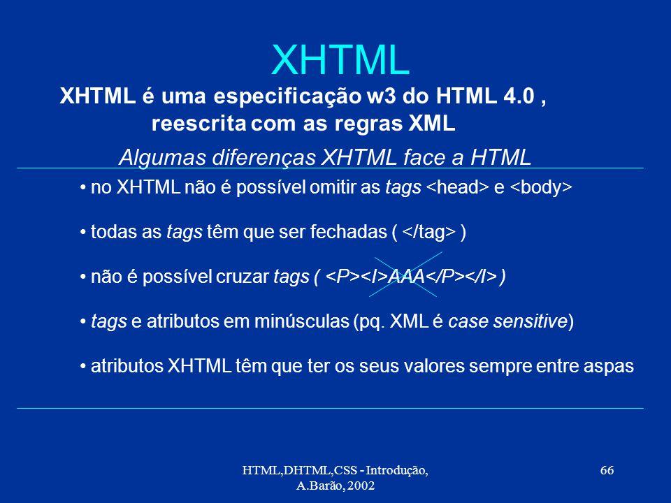 HTML,DHTML,CSS - Introdução, A.Barão, 2002 66 XHTML XHTML é uma especificação w3 do HTML 4.0, reescrita com as regras XML Algumas diferenças XHTML face a HTML no XHTML não é possível omitir as tags e todas as tags têm que ser fechadas ( ) não é possível cruzar tags ( AAA ) tags e atributos em minúsculas (pq.