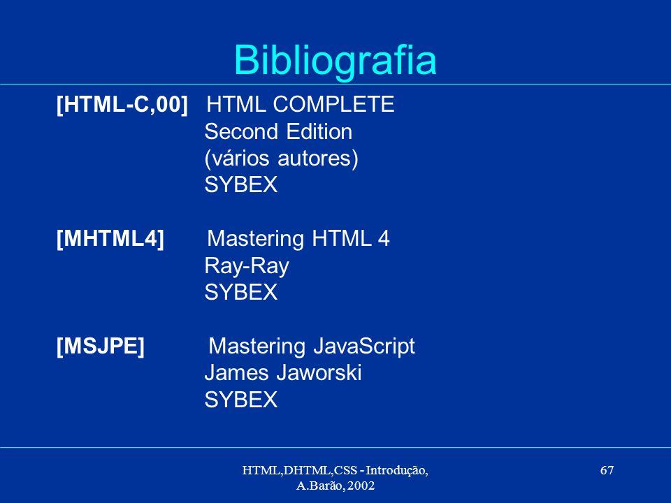 HTML,DHTML,CSS - Introdução, A.Barão, 2002 67 Bibliografia [HTML-C,00] HTML COMPLETE Second Edition (vários autores) SYBEX [MHTML4] Mastering HTML 4 Ray-Ray SYBEX [MSJPE] Mastering JavaScript James Jaworski SYBEX