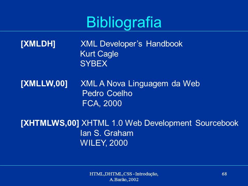 HTML,DHTML,CSS - Introdução, A.Barão, 2002 68 Bibliografia [XMLDH] XML Developer's Handbook Kurt Cagle SYBEX [XMLLW,00] XML A Nova Linguagem da Web Pedro Coelho FCA, 2000 [XHTMLWS,00] XHTML 1.0 Web Development Sourcebook Ian S.