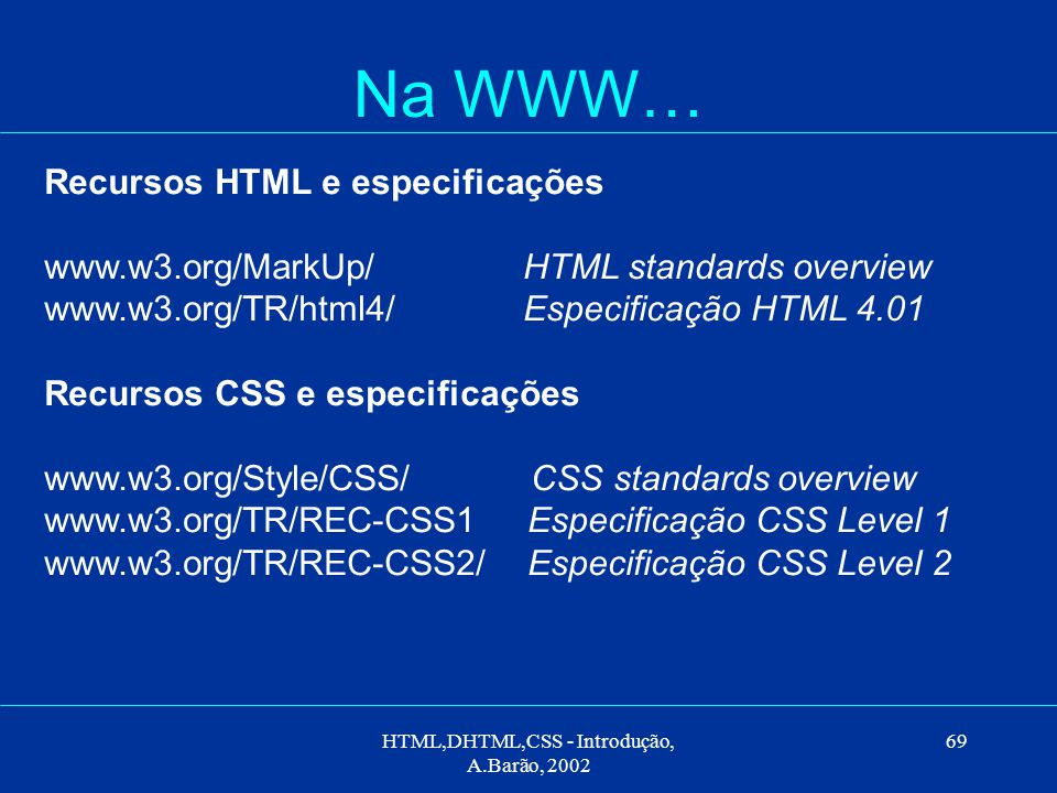HTML,DHTML,CSS - Introdução, A.Barão, 2002 69 Na WWW… Recursos HTML e especificações www.w3.org/MarkUp/ HTML standards overview www.w3.org/TR/html4/ Especificação HTML 4.01 Recursos CSS e especificações www.w3.org/Style/CSS/ CSS standards overview www.w3.org/TR/REC-CSS1 Especificação CSS Level 1 www.w3.org/TR/REC-CSS2/ Especificação CSS Level 2